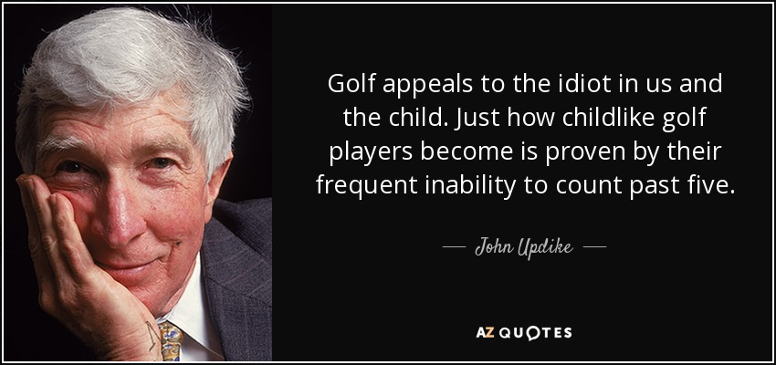 Golf appeals to the idiot in us and the child. Just how childlike golf players become is proven by their frequent inability to count past five. - John Updike