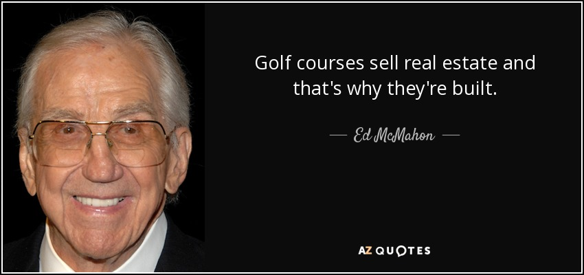 Golf courses sell real estate and that's why they're built. - Ed McMahon
