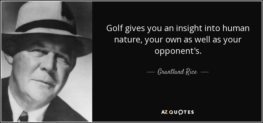 Golf gives you an insight into human nature, your own as well as your opponent's. - Grantland Rice
