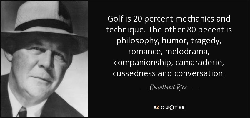 Golf is 20 percent mechanics and technique. The other 80 pecent is philosophy, humor, tragedy, romance, melodrama, companionship, camaraderie, cussedness and conversation. - Grantland Rice