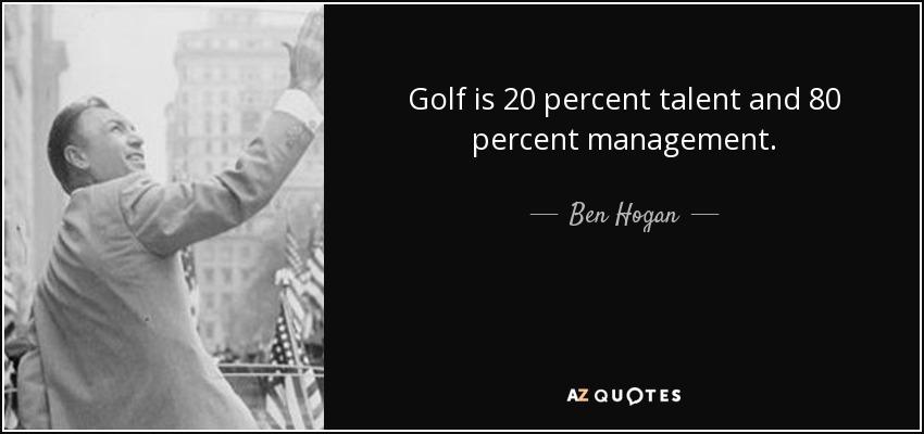 Golf is 20 percent talent and 80 percent management. - Ben Hogan