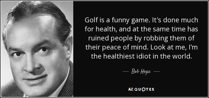 Golf is a funny game. It's done much for health, and at the same time has ruined people by robbing them of their peace of mind. Look at me, I'm the healthiest idiot in the world. - Bob Hope