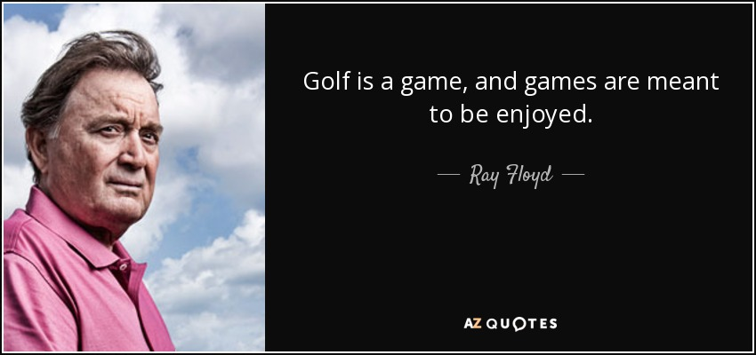 Golf is a game, and games are meant to be enjoyed. - Ray Floyd