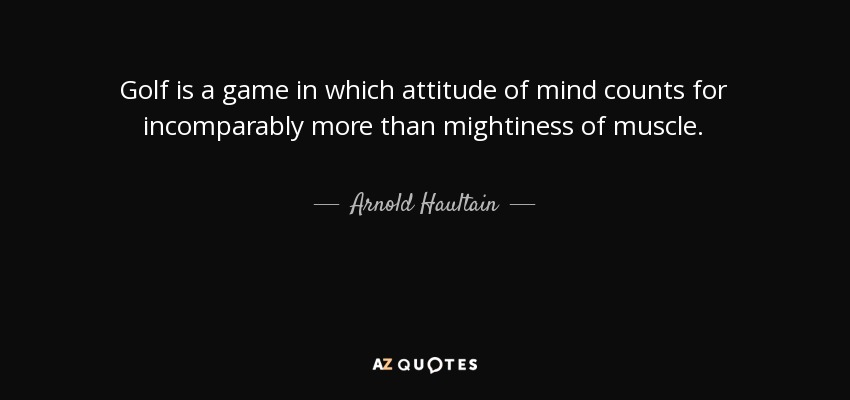 Golf is a game in which attitude of mind counts for incomparably more than mightiness of muscle. - Arnold Haultain