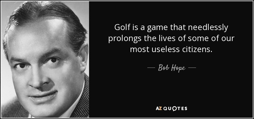 Golf is a game that needlessly prolongs the lives of some of our most useless citizens. - Bob Hope