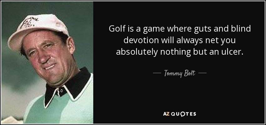 Golf is a game where guts and blind devotion will always net you absolutely nothing but an ulcer. - Tommy Bolt