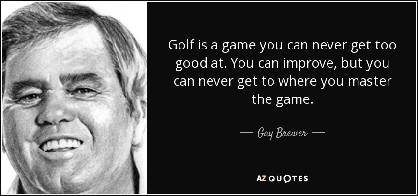 Golf is a game you can never get too good at. You can improve, but you can never get to where you master the game. - Gay Brewer