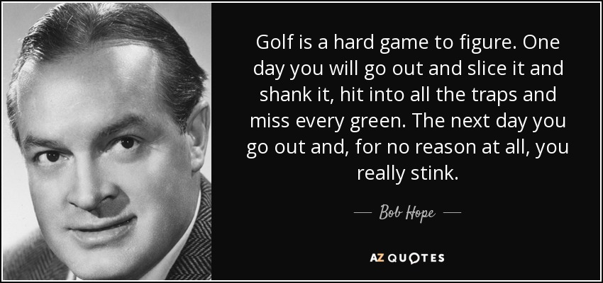 Golf is a hard game to figure. One day you will go out and slice it and shank it, hit into all the traps and miss every green. The next day you go out and, for no reason at all, you really stink. - Bob Hope