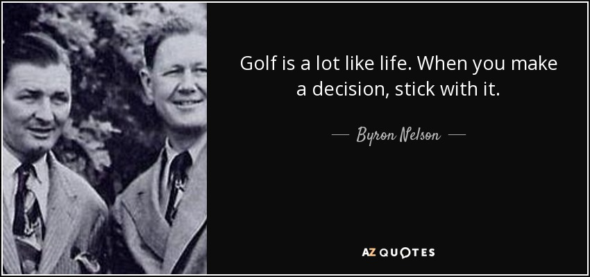 Golf is a lot like life. When you make a decision, stick with it. - Byron Nelson