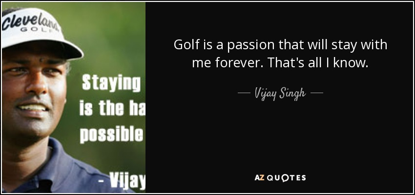 Golf is a passion that will stay with me forever. That's all I know. - Vijay Singh