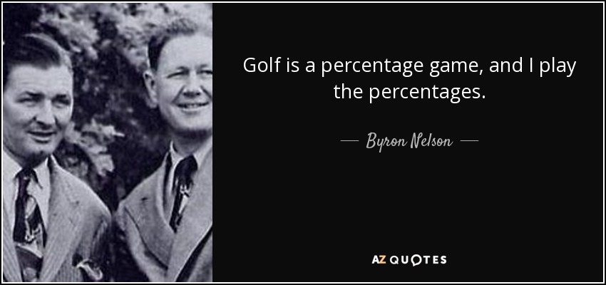 Golf is a percentage game, and I play the percentages. - Byron Nelson