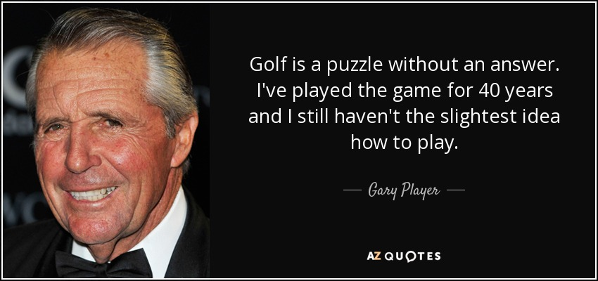 Golf is a puzzle without an answer. I've played the game for 40 years and I still haven't the slightest idea how to play. - Gary Player