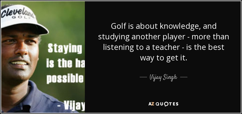 Golf is about knowledge, and studying another player - more than listening to a teacher - is the best way to get it. - Vijay Singh