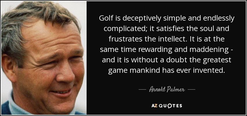 Golf is deceptively simple and endlessly complicated; it satisfies the soul and frustrates the intellect. It is at the same time rewarding and maddening - and it is without a doubt the greatest game mankind has ever invented. - Arnold Palmer