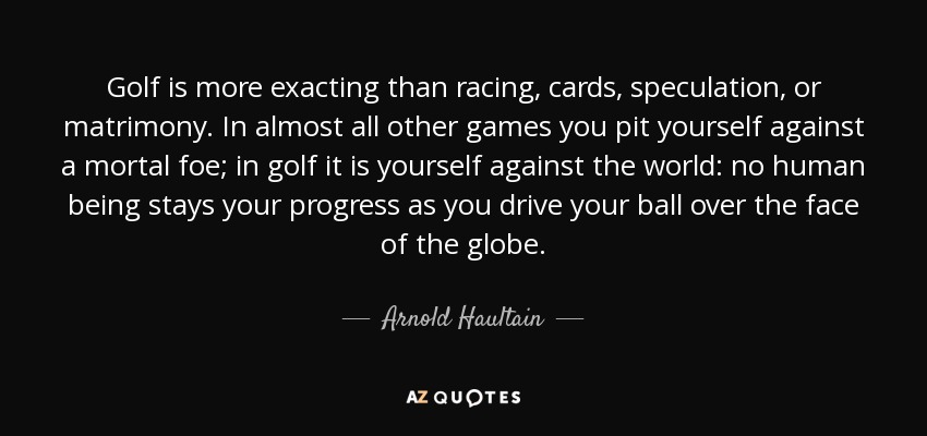 Golf is more exacting than racing, cards, speculation, or matrimony. In almost all other games you pit yourself against a mortal foe; in golf it is yourself against the world: no human being stays your progress as you drive your ball over the face of the globe. - Arnold Haultain