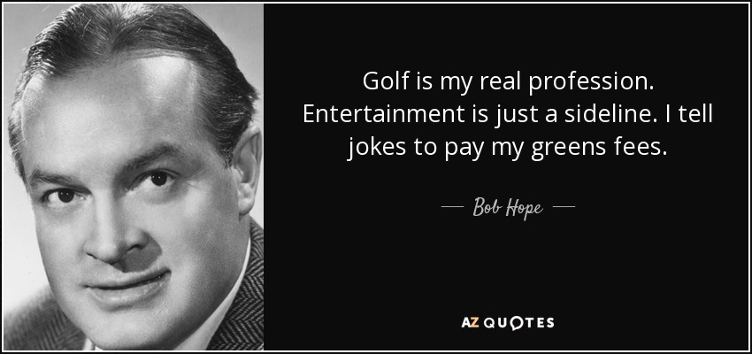 Golf is my real profession. Entertainment is just a sideline. I tell jokes to pay my greens fees. - Bob Hope