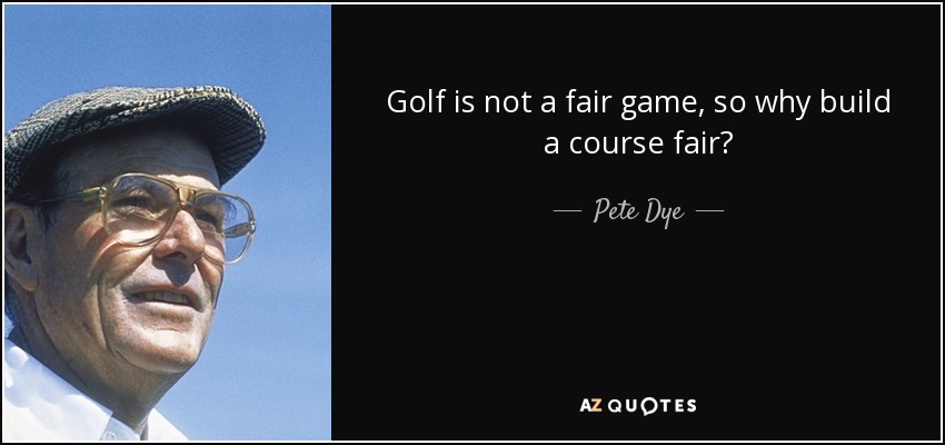 Golf is not a fair game, so why build a course fair? - Pete Dye