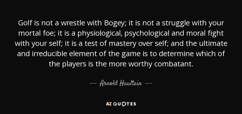 Golf is not a wrestle with Bogey; it is not a struggle with your mortal foe; it is a physiological, psychological and moral fight with your self; it is a test of mastery over self; and the ultimate and irreducible element of the game is to determine which of the players is the more worthy combatant. - Arnold Haultain
