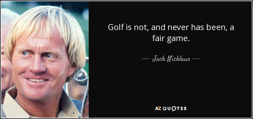 Golf is not, and never has been, a fair game. - Jack Nicklaus