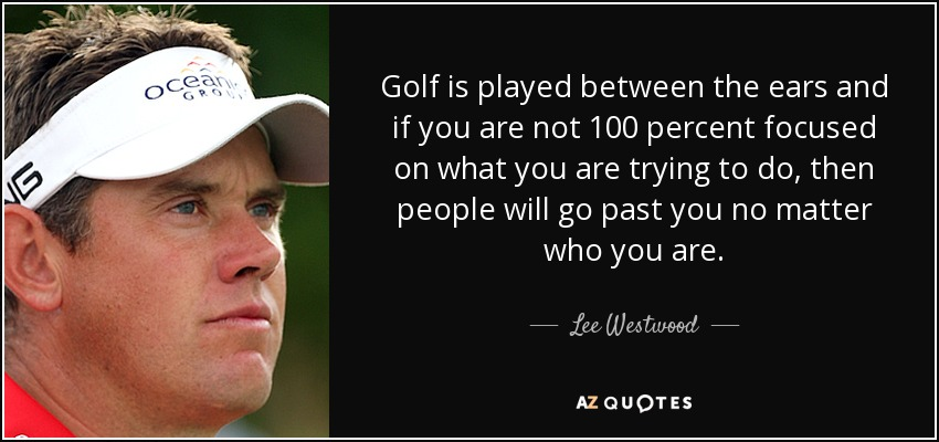 Golf is played between the ears and if you are not 100 percent focused on what you are trying to do, then people will go past you no matter who you are. - Lee Westwood