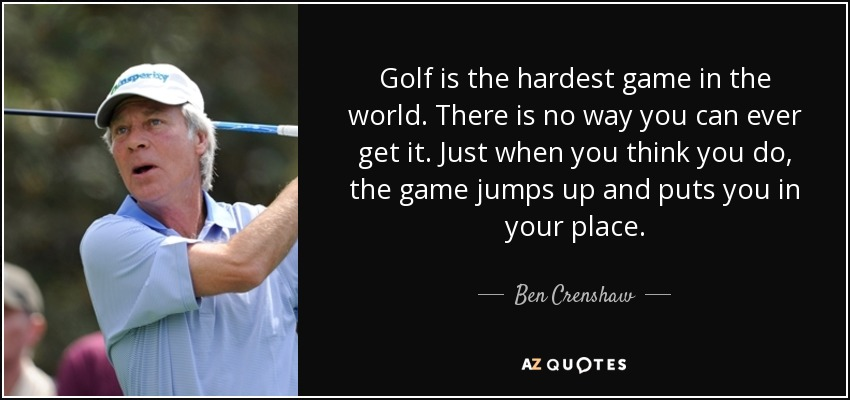 Golf is the hardest game in the world. There is no way you can ever get it. Just when you think you do, the game jumps up and puts you in your place. - Ben Crenshaw