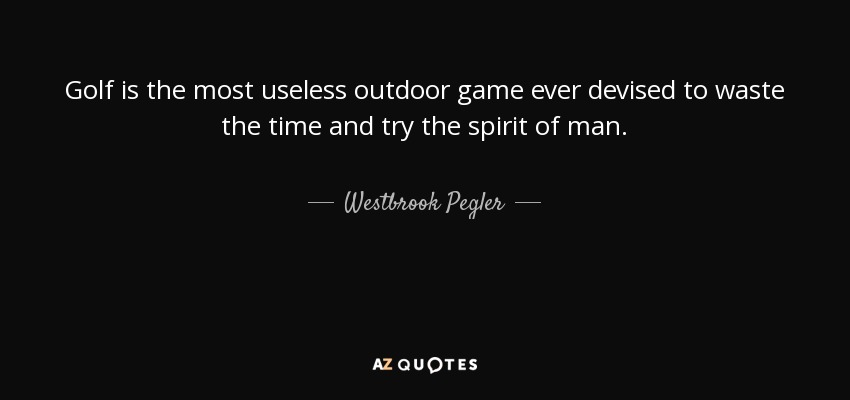 Golf is the most useless outdoor game ever devised to waste the time and try the spirit of man. - Westbrook Pegler