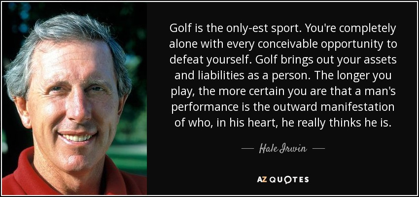 Golf is the only-est sport. You're completely alone with every conceivable opportunity to defeat yourself. Golf brings out your assets and liabilities as a person. The longer you play, the more certain you are that a man's performance is the outward manifestation of who, in his heart, he really thinks he is. - Hale Irwin