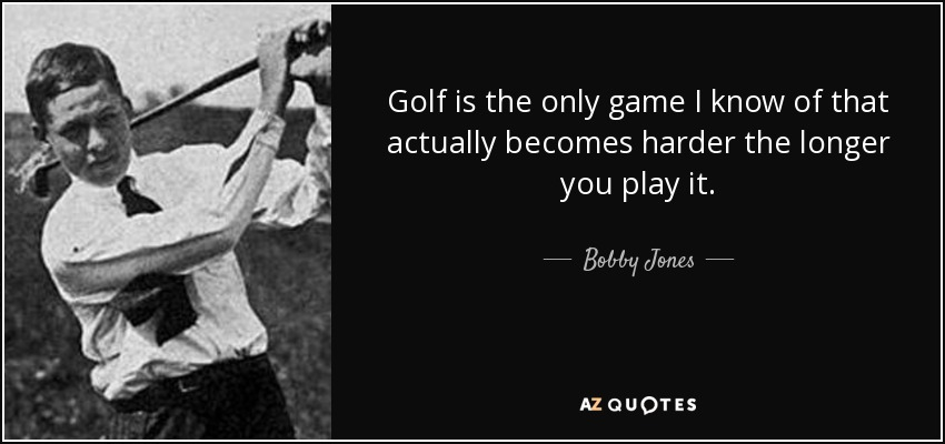 Golf is the only game I know of that actually becomes harder the longer you play it. - Bobby Jones