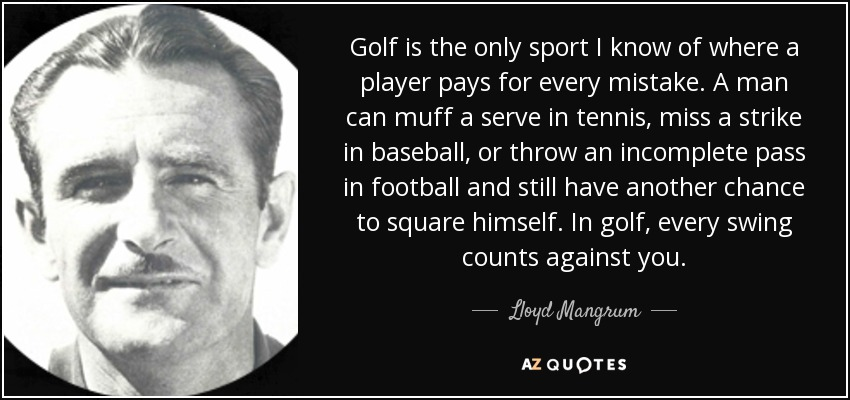 Golf is the only sport I know of where a player pays for every mistake. A man can muff a serve in tennis, miss a strike in baseball, or throw an incomplete pass in football and still have another chance to square himself. In golf, every swing counts against you. - Lloyd Mangrum