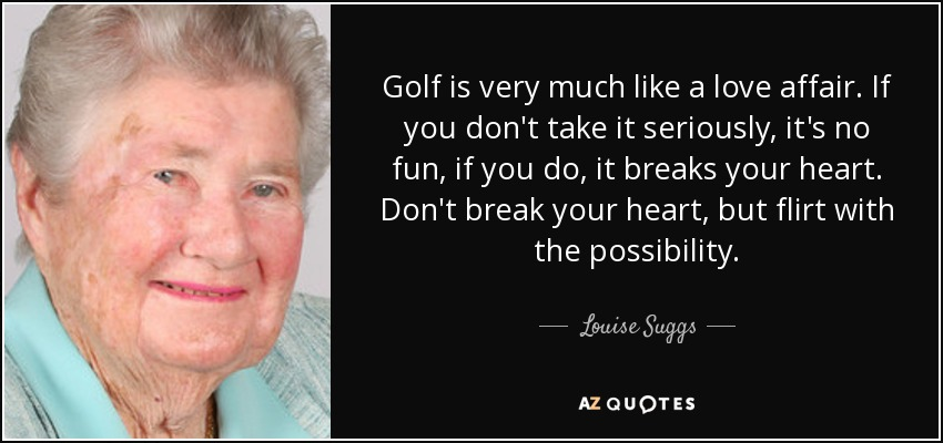 Louise Suggs Quote Golf Is Very Much Like A Love Affair If You Beauteous Golf Love Quotes