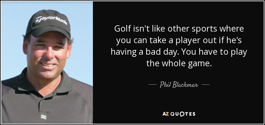 Golf isn't like other sports where you can take a player out if he's having a bad day. You have to play the whole game. - Phil Blackmar