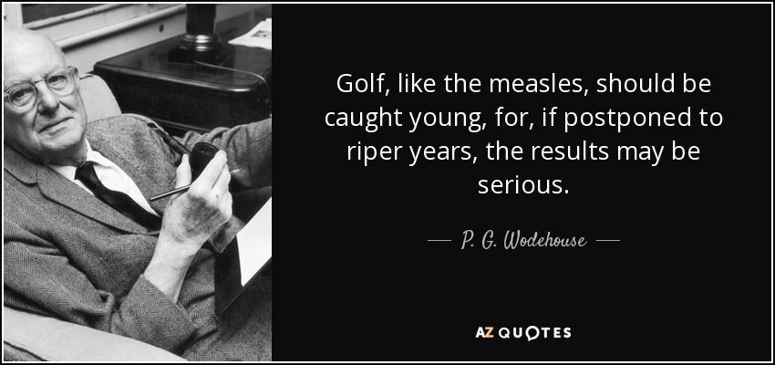Golf, like the measles, should be caught young, for, if postponed to riper years, the results may be serious. - P. G. Wodehouse