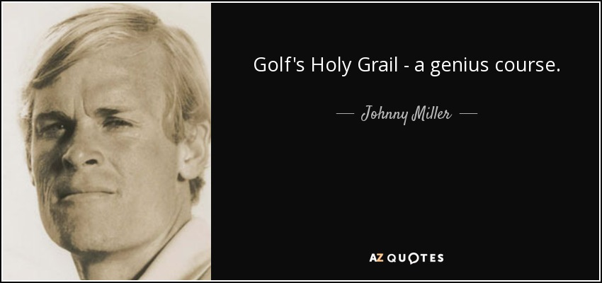 Golf's Holy Grail - a genius course. - Johnny Miller