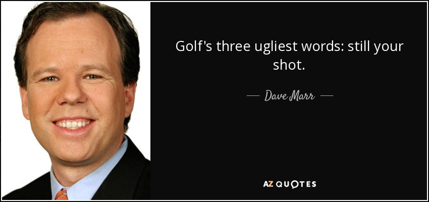 Golf's three ugliest words: still your shot. - Dave Marr