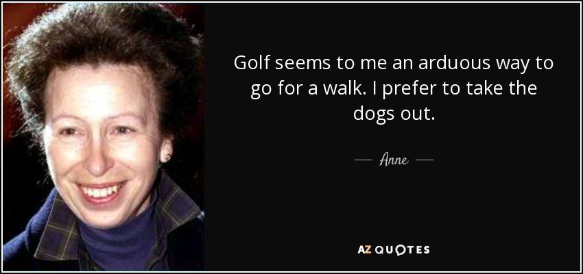 Golf seems to me an arduous way to go for a walk. I prefer to take the dogs out. - Anne, Princess Royal
