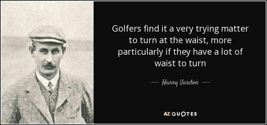 Golfers find it a very trying matter to turn at the waist, more particularly if they have a lot of waist to turn - Harry Vardon