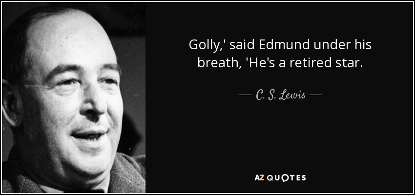 Golly,' said Edmund under his breath, 'He's a retired star. - C. S. Lewis