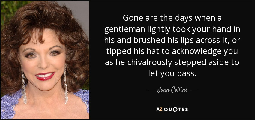 Gone are the days when a gentleman lightly took your hand in his and brushed his lips across it, or tipped his hat to acknowledge you as he chivalrously stepped aside to let you pass. - Joan Collins