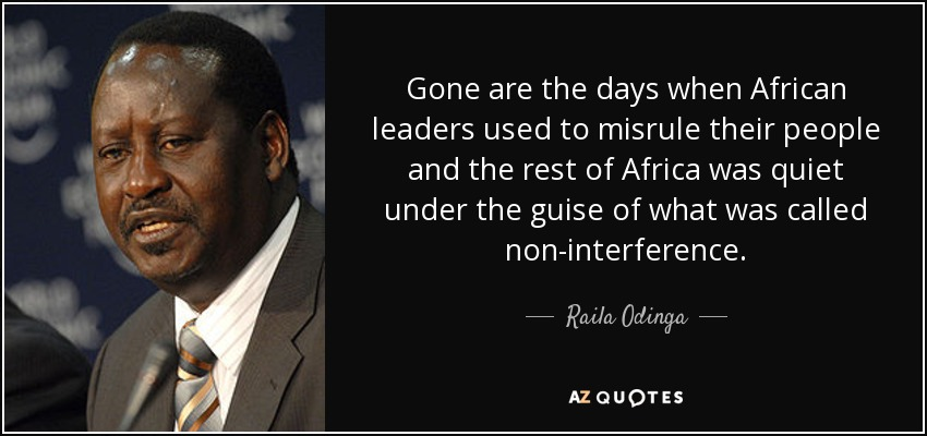 Gone are the days when African leaders used to misrule their people and the rest of Africa was quiet under the guise of what was called non-interference. - Raila Odinga