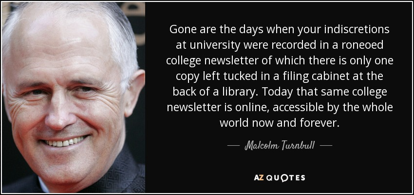 Gone are the days when your indiscretions at university were recorded in a roneoed college newsletter of which there is only one copy left tucked in a filing cabinet at the back of a library. Today that same college newsletter is online, accessible by the whole world now and forever. - Malcolm Turnbull