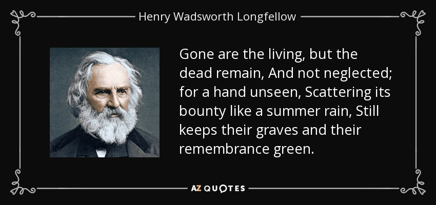 Gone are the living, but the dead remain, And not neglected; for a hand unseen, Scattering its bounty like a summer rain, Still keeps their graves and their remembrance green. - Henry Wadsworth Longfellow