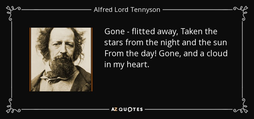 Gone - flitted away, Taken the stars from the night and the sun From the day! Gone, and a cloud in my heart. - Alfred Lord Tennyson