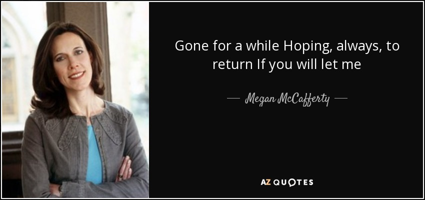 Gone for a while Hoping, always, to return If you will let me - Megan McCafferty