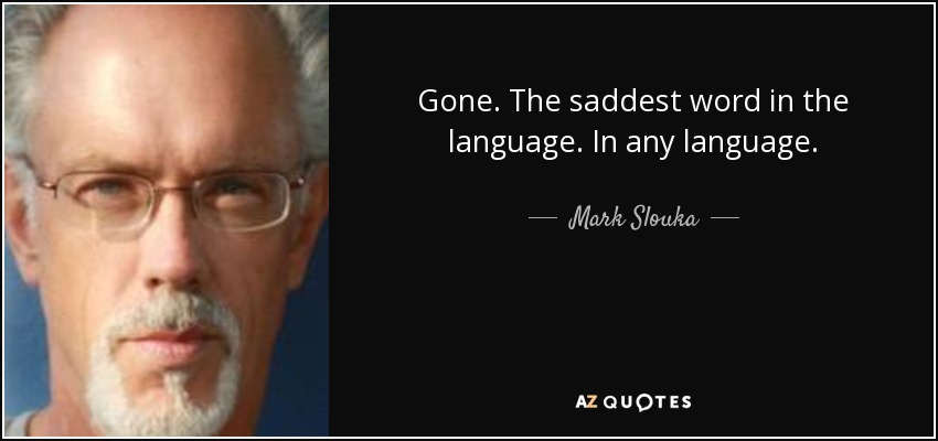 Gone. The saddest word in the language. In any language. - Mark Slouka