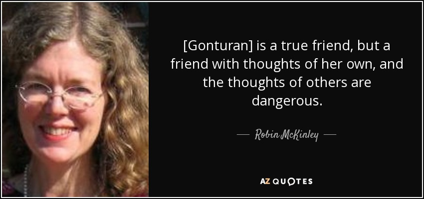 [Gonturan] is a true friend, but a friend with thoughts of her own, and the thoughts of others are dangerous. - Robin McKinley