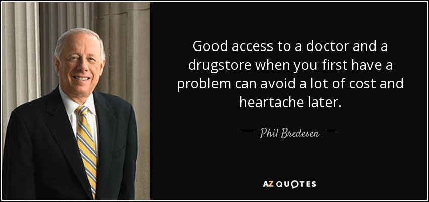 Good access to a doctor and a drugstore when you first have a problem can avoid a lot of cost and heartache later. - Phil Bredesen