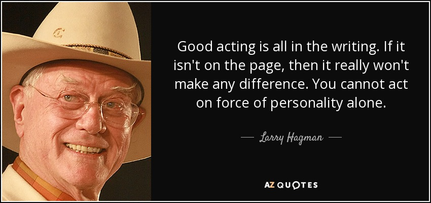 Good acting is all in the writing. If it isn't on the page, then it really won't make any difference. You cannot act on force of personality alone. - Larry Hagman