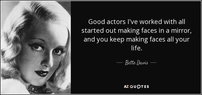 Good actors I've worked with all started out making faces in a mirror, and you keep making faces all your life. - Bette Davis
