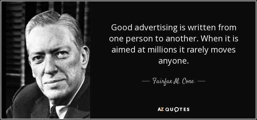 Good advertising is written from one person to another. When it is aimed at millions it rarely moves anyone. - Fairfax M. Cone