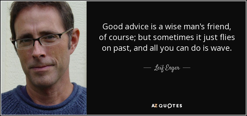 Good advice is a wise man's friend, of course; but sometimes it just flies on past, and all you can do is wave. - Leif Enger